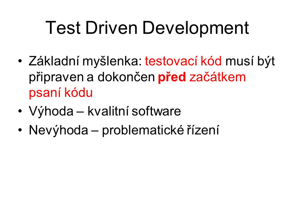 Test Driven Development Základní myšlenka: testovací kód musí být připraven a dokončen před začátkem psaní kódu Výhoda – kvalitní software Nevýhoda – problematické řízení