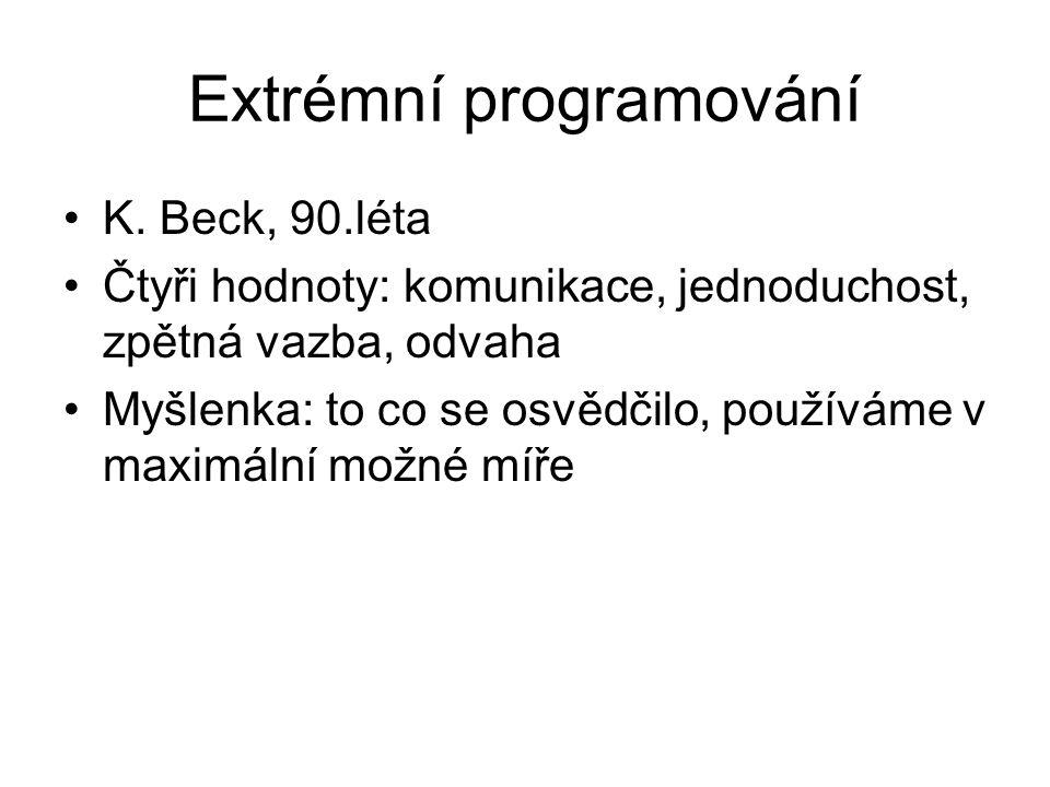 Extrémní programování K. Beck, 90.léta Čtyři hodnoty: komunikace, jednoduchost, zpětná vazba, odvaha Myšlenka: to co se osvědčilo, používáme v maximál