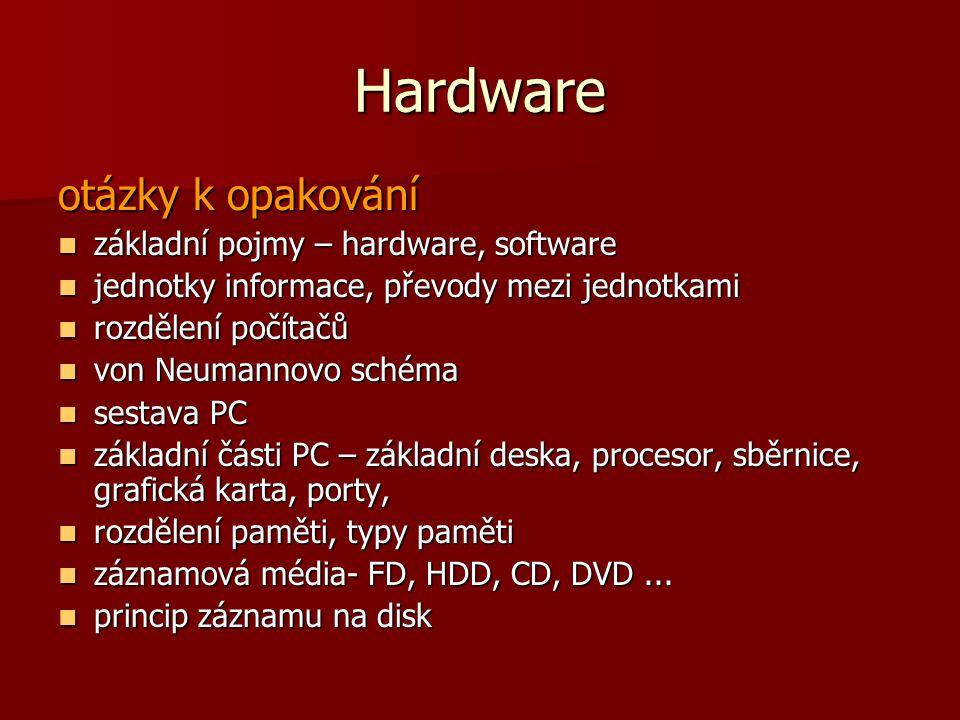 Hardware otázky k opakování základní pojmy – hardware, software základní pojmy – hardware, software jednotky informace, převody mezi jednotkami jednotky informace, převody mezi jednotkami rozdělení počítačů rozdělení počítačů von Neumannovo schéma von Neumannovo schéma sestava PC sestava PC základní části PC – základní deska, procesor, sběrnice, grafická karta, porty, základní části PC – základní deska, procesor, sběrnice, grafická karta, porty, rozdělení paměti, typy paměti rozdělení paměti, typy paměti záznamová média- FD, HDD, CD, DVD...