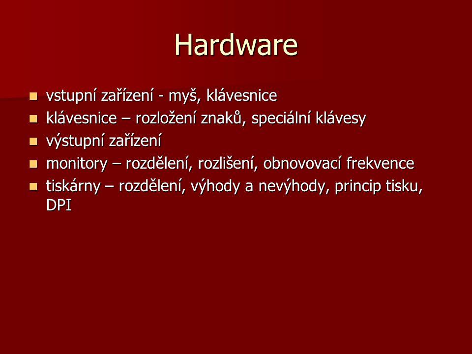 Hardware vstupní zařízení - myš, klávesnice vstupní zařízení - myš, klávesnice klávesnice – rozložení znaků, speciální klávesy klávesnice – rozložení znaků, speciální klávesy výstupní zařízení výstupní zařízení monitory – rozdělení, rozlišení, obnovovací frekvence monitory – rozdělení, rozlišení, obnovovací frekvence tiskárny – rozdělení, výhody a nevýhody, princip tisku, DPI tiskárny – rozdělení, výhody a nevýhody, princip tisku, DPI