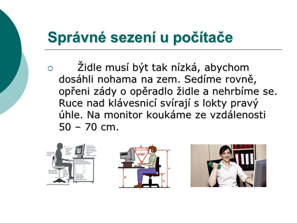 Správné sezení u počítače Židle musí být tak nízká, abychom dosáhli nohama na zem. Sedíme rovně, opřeni zády o opěradlo židle a nehrbíme se. Ruce nad