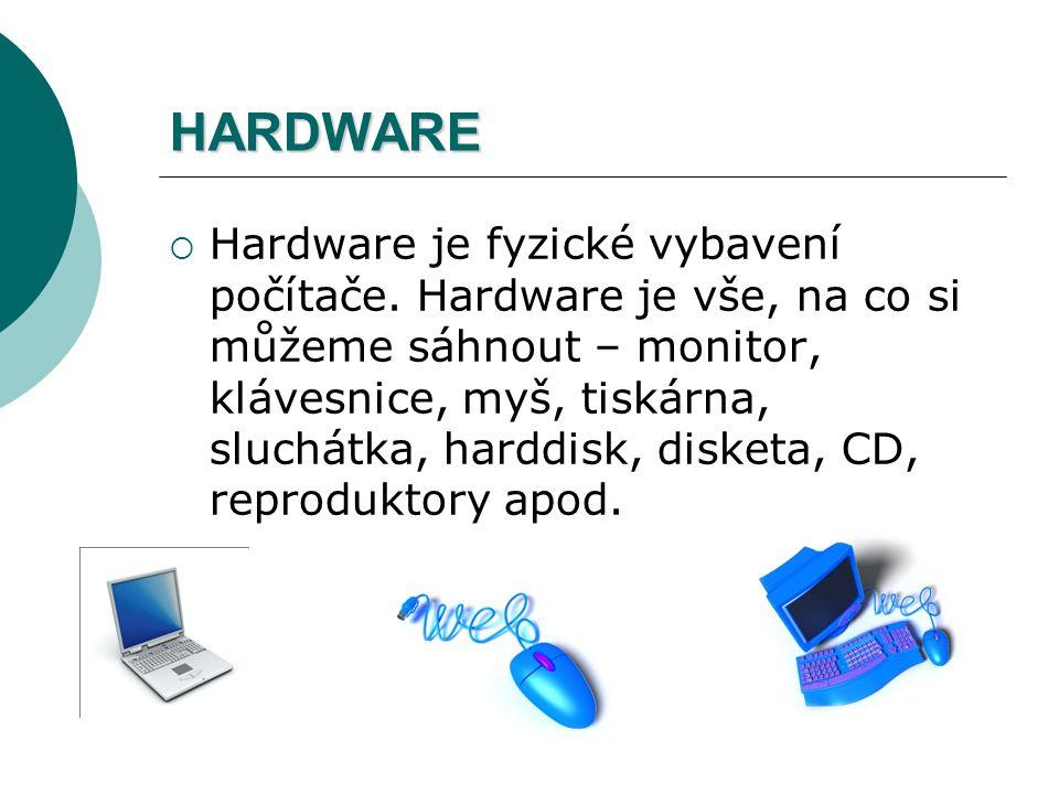 HARDWARE  Hardware je fyzické vybavení počítače. Hardware je vše, na co si můžeme sáhnout – monitor, klávesnice, myš, tiskárna, sluchátka, harddisk,