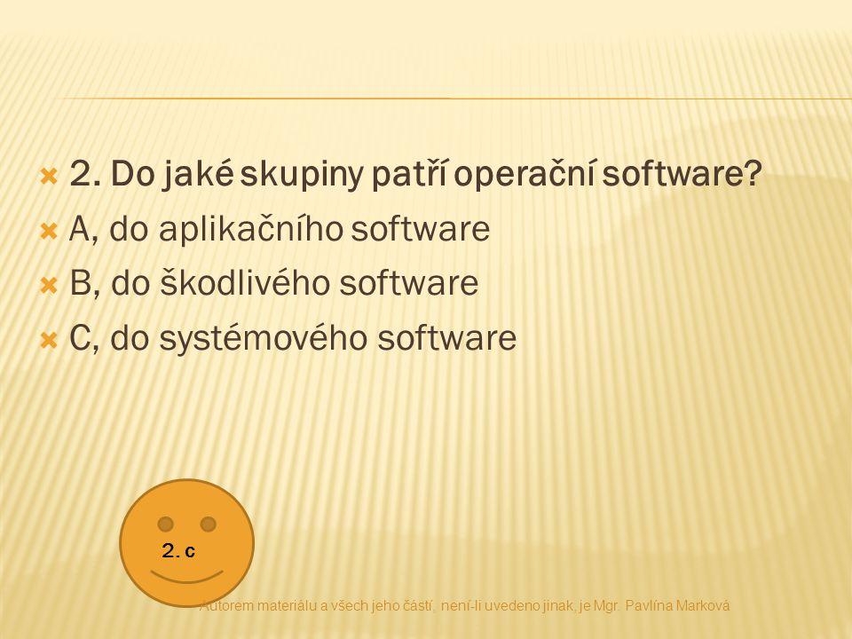 2. Do jaké skupiny patří operační software?  A, do aplikačního software  B, do škodlivého software  C, do systémového software 2. c Autorem mater