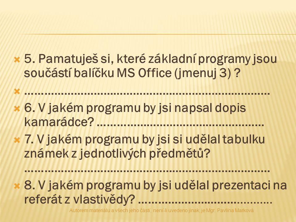  5. Pamatuješ si, které základní programy jsou součástí balíčku MS Office (jmenuj 3) ?  …………………………………………………………………  6. V jakém programu by jsi napsa