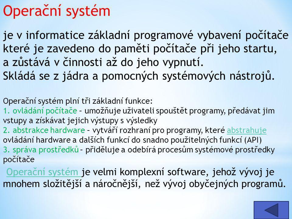 Operační systém je v informatice základní programové vybavení počítače které je zavedeno do paměti počítače při jeho startu, a zůstává v činnosti až d