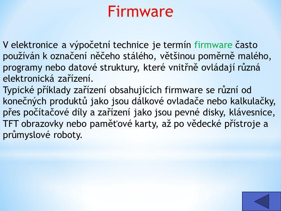 Firmware V elektronice a výpočetní technice je termín firmware často používán k označení něčeho stálého, většinou poměrně malého, programy nebo datové struktury, které vnitřně ovládají různá elektronická zařízení.