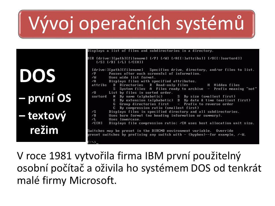 DOS – první OS – textový režim Vývoj operačních systémů V roce 1981 vytvořila firma IBM první použitelný osobní počítač a oživila ho systémem DOS od tenkrát malé firmy Microsoft.