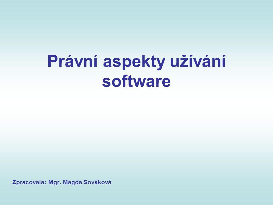 Právní aspekty užívání software Zpracovala: Mgr. Magda Sováková