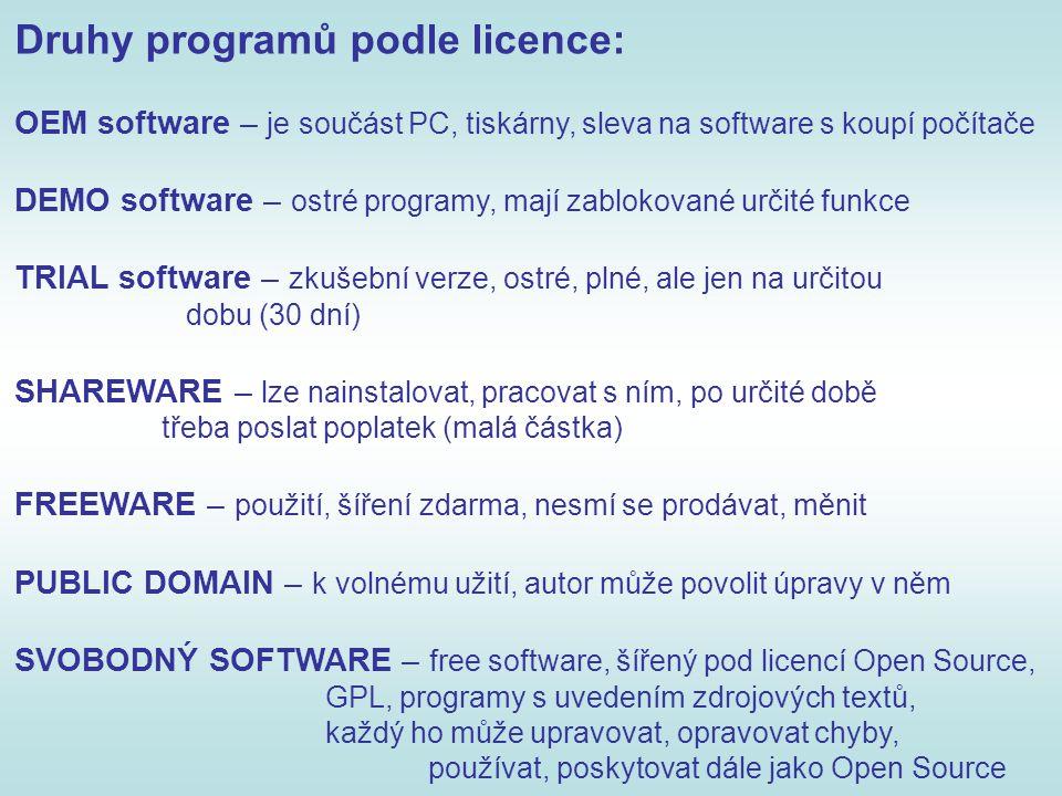 Druhy programů podle licence: OEM software – je součást PC, tiskárny, sleva na software s koupí počítače DEMO software – ostré programy, mají zablokované určité funkce TRIAL software – zkušební verze, ostré, plné, ale jen na určitou dobu (30 dní) SHAREWARE – lze nainstalovat, pracovat s ním, po určité době třeba poslat poplatek (malá částka) FREEWARE – použití, šíření zdarma, nesmí se prodávat, měnit PUBLIC DOMAIN – k volnému užití, autor může povolit úpravy v něm SVOBODNÝ SOFTWARE – free software, šířený pod licencí Open Source, GPL, programy s uvedením zdrojových textů, každý ho může upravovat, opravovat chyby, používat, poskytovat dále jako Open Source