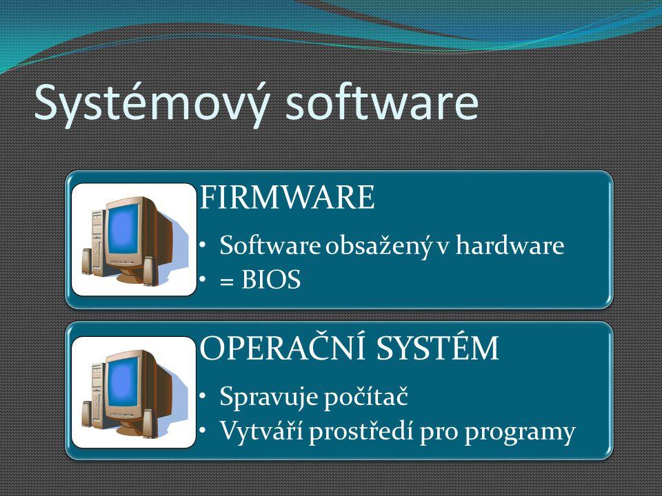 Systémový software FIRMWARE Software obsažený v hardware = BIOS OPERAČNÍ SYSTÉM Spravuje počítač Vytváří prostředí pro programy