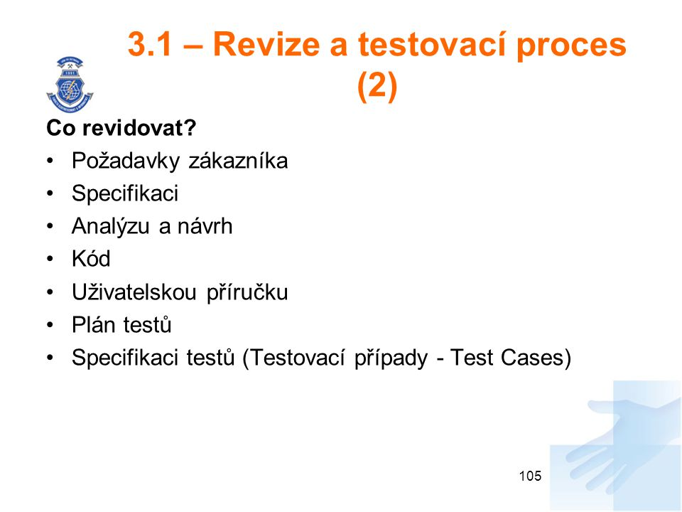 3.1 – Revize a testovací proces (2) Co revidovat? Požadavky zákazníka Specifikaci Analýzu a návrh Kód Uživatelskou příručku Plán testů Specifikaci tes