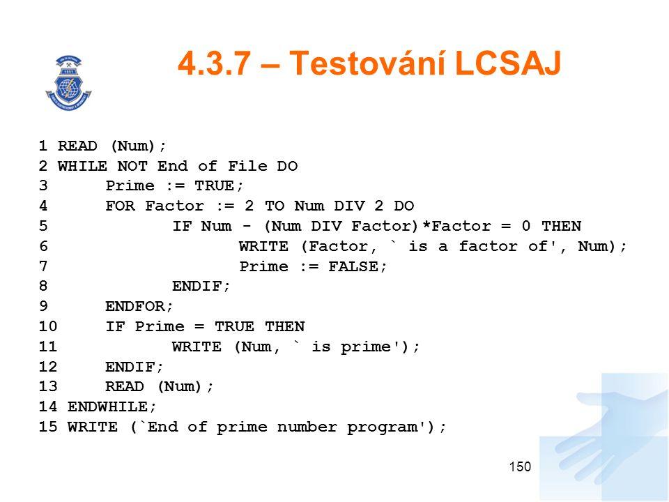 4.3.7 – Testování LCSAJ 150 1 READ (Num); 2 WHILE NOT End of File DO 3 Prime := TRUE; 4 FOR Factor := 2 TO Num DIV 2 DO 5 IF Num - (Num DIV Factor)*Fa