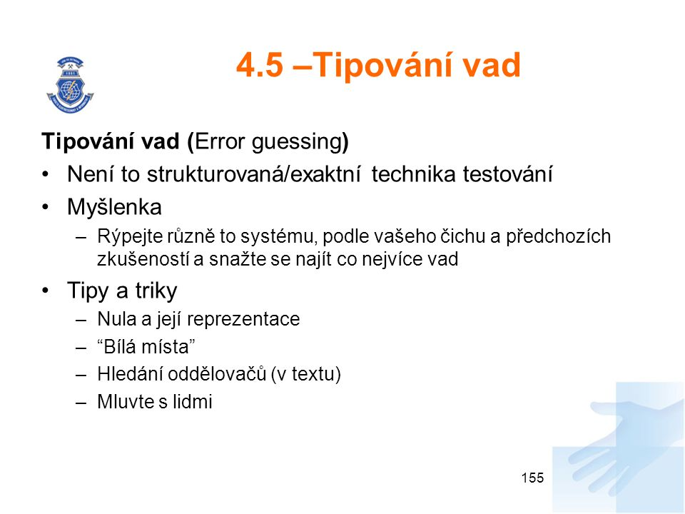 4.5 –Tipování vad Tipování vad (Error guessing) Není to strukturovaná/exaktní technika testování Myšlenka –Rýpejte různě to systému, podle vašeho čich