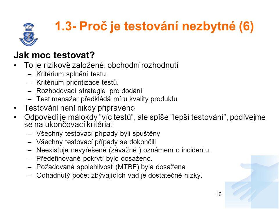1.3- Proč je testování nezbytné (6) Jak moc testovat? To je rizikově založené, obchodní rozhodnutí –Kritérium splnění testu. –Kritérium prioritizace t