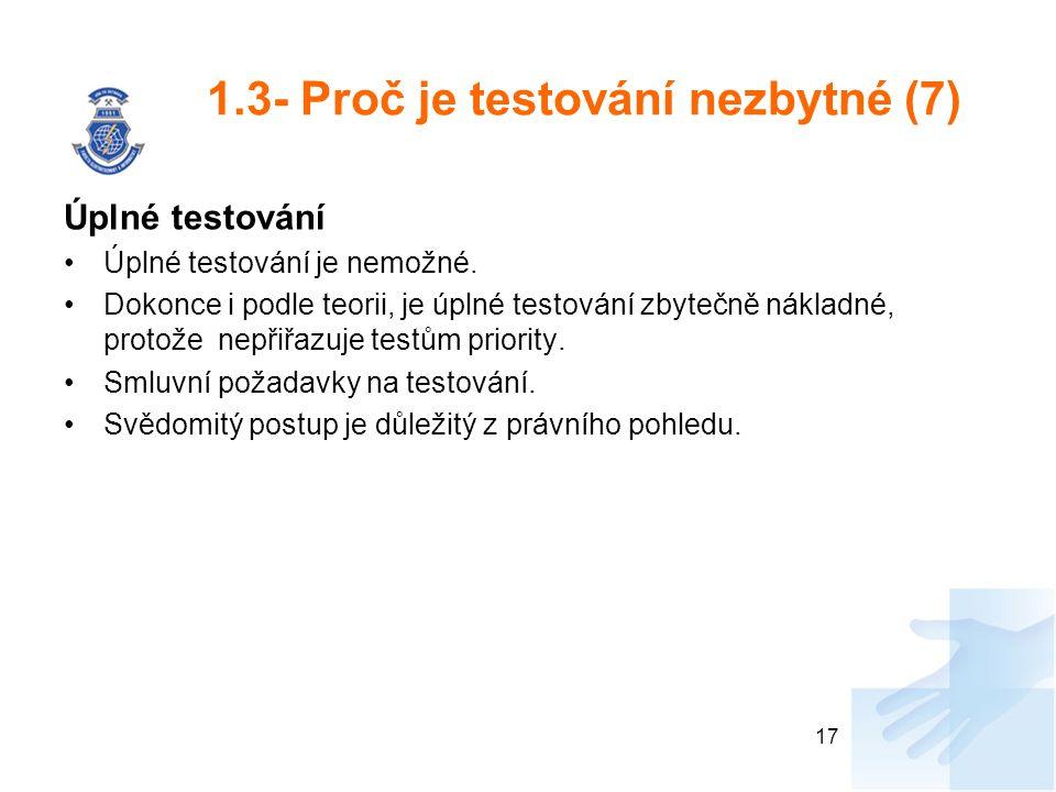 1.3- Proč je testování nezbytné (7) Úplné testování Úplné testování je nemožné. Dokonce i podle teorii, je úplné testování zbytečně nákladné, protože