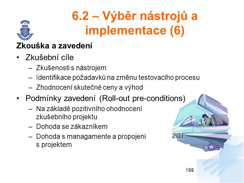 6.2 – Výběr nástrojů a implementace (6) Zkouška a zavedení Zkušební cíle –Zkušenosti s nástrojem –Identifikace požadavků na změnu testovacího procesu