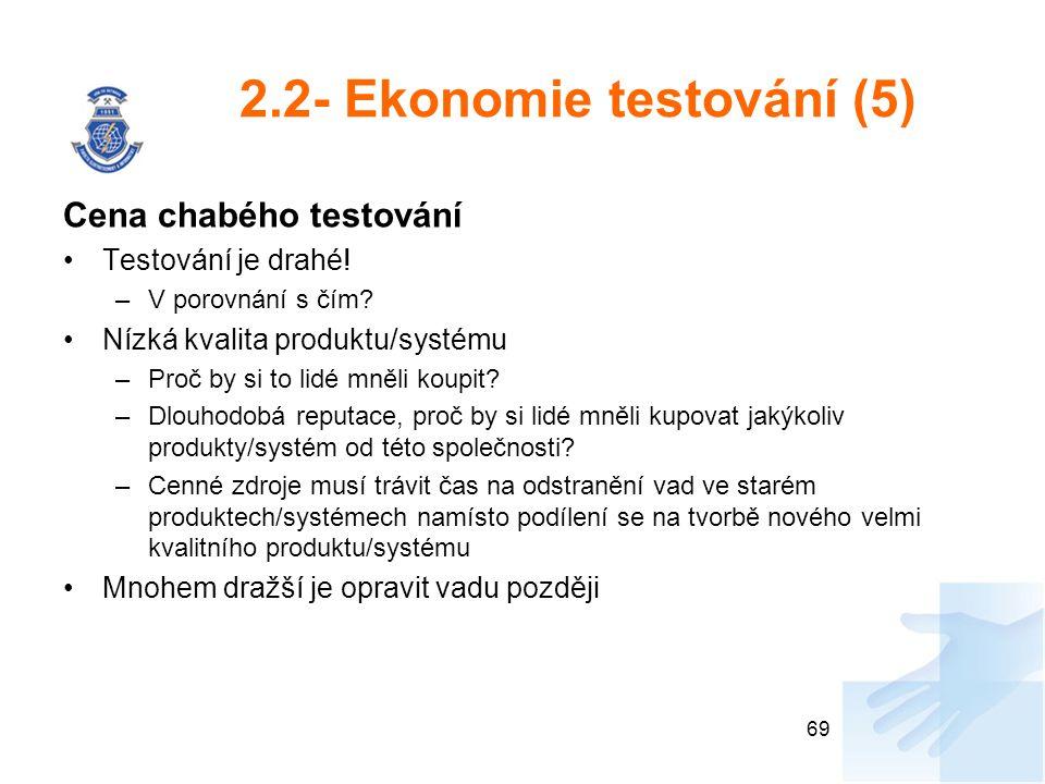 2.2- Ekonomie testování (5) Cena chabého testování Testování je drahé! –V porovnání s čím? Nízká kvalita produktu/systému –Proč by si to lidé mněli ko