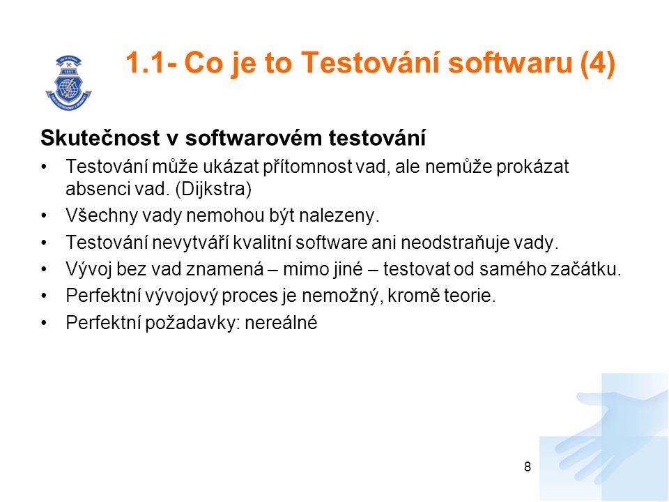 1.1- Co je to Testování softwaru (4) Skutečnost v softwarovém testování Testování může ukázat přítomnost vad, ale nemůže prokázat absenci vad. (Dijkst