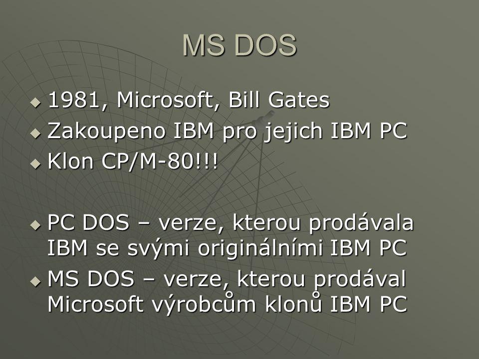 MS DOS  1981, Microsoft, Bill Gates  Zakoupeno IBM pro jejich IBM PC  Klon CP/M-80!!!  PC DOS – verze, kterou prodávala IBM se svými originálními