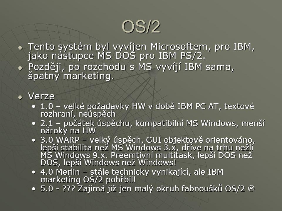 OS/2  Tento systém byl vyvíjen Microsoftem, pro IBM, jako nástupce MS DOS pro IBM PS/2.  Později, po rozchodu s MS vyvíjí IBM sama, špatný marketing