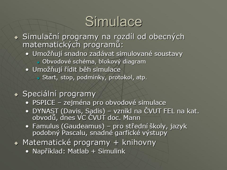 Simulace  Simulační programy na rozdíl od obecných matematických programů: Umožňují snadno zadávat simulované soustavyUmožňují snadno zadávat simulované soustavy  Obvodové schéma, blokový diagram Umožňují řídit běh simulaceUmožňují řídit běh simulace  Start, stop, podmínky, protokol, atp.