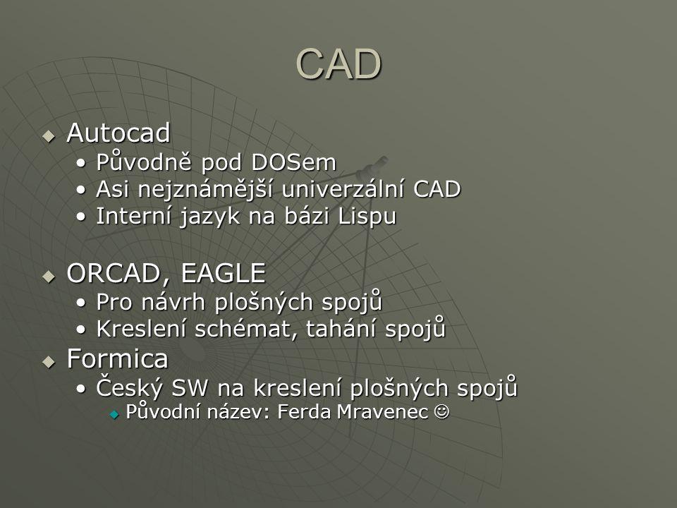 CAD  Autocad Původně pod DOSemPůvodně pod DOSem Asi nejznámější univerzální CADAsi nejznámější univerzální CAD Interní jazyk na bázi LispuInterní jazyk na bázi Lispu  ORCAD, EAGLE Pro návrh plošných spojůPro návrh plošných spojů Kreslení schémat, tahání spojůKreslení schémat, tahání spojů  Formica Český SW na kreslení plošných spojůČeský SW na kreslení plošných spojů  Původní název: Ferda Mravenec  Původní název: Ferda Mravenec