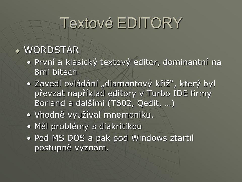"""Textové EDITORY  WORDSTAR První a klasický textový editor, dominantní na 8mi bitechPrvní a klasický textový editor, dominantní na 8mi bitech Zavedl ovládání """"diamantový kříž , který byl převzat například editory v Turbo IDE firmy Borland a dalšími (T602, Qedit, …)Zavedl ovládání """"diamantový kříž , který byl převzat například editory v Turbo IDE firmy Borland a dalšími (T602, Qedit, …) Vhodně využíval mnemoniku.Vhodně využíval mnemoniku."""