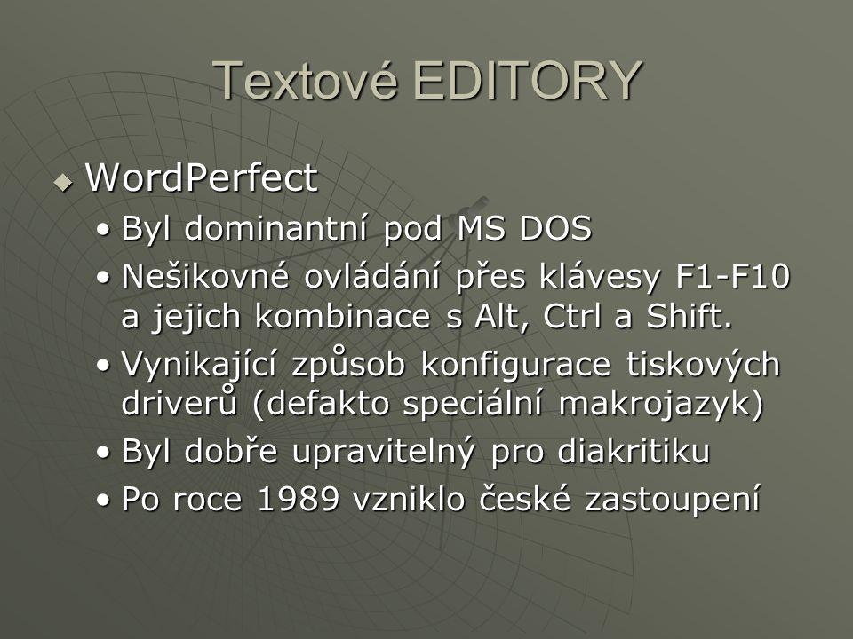Textové EDITORY  WordPerfect Byl dominantní pod MS DOSByl dominantní pod MS DOS Nešikovné ovládání přes klávesy F1-F10 a jejich kombinace s Alt, Ctrl a Shift.Nešikovné ovládání přes klávesy F1-F10 a jejich kombinace s Alt, Ctrl a Shift.