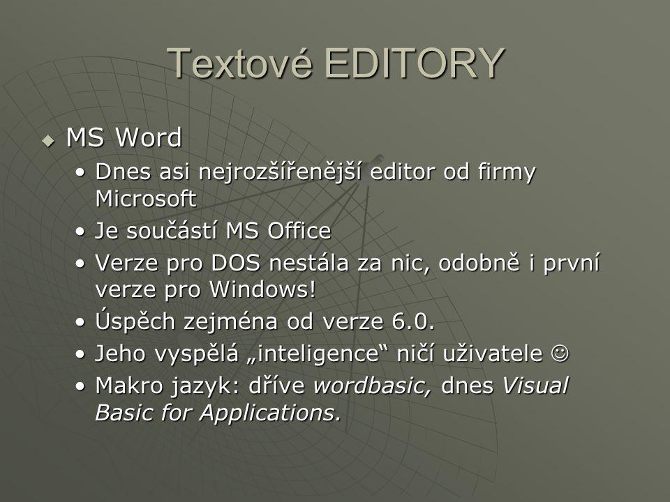 Textové EDITORY  MS Word Dnes asi nejrozšířenější editor od firmy MicrosoftDnes asi nejrozšířenější editor od firmy Microsoft Je součástí MS OfficeJe součástí MS Office Verze pro DOS nestála za nic, odobně i první verze pro Windows!Verze pro DOS nestála za nic, odobně i první verze pro Windows.