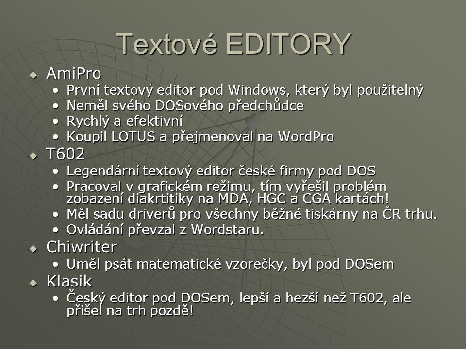 Textové EDITORY  AmiPro První textový editor pod Windows, který byl použitelnýPrvní textový editor pod Windows, který byl použitelný Neměl svého DOSového předchůdceNeměl svého DOSového předchůdce Rychlý a efektivníRychlý a efektivní Koupil LOTUS a přejmenoval na WordProKoupil LOTUS a přejmenoval na WordPro  T602 Legendární textový editor české firmy pod DOSLegendární textový editor české firmy pod DOS Pracoval v grafickém režimu, tím vyřešil problém zobazení diakrtitiky na MDA, HGC a CGA kartách!Pracoval v grafickém režimu, tím vyřešil problém zobazení diakrtitiky na MDA, HGC a CGA kartách.