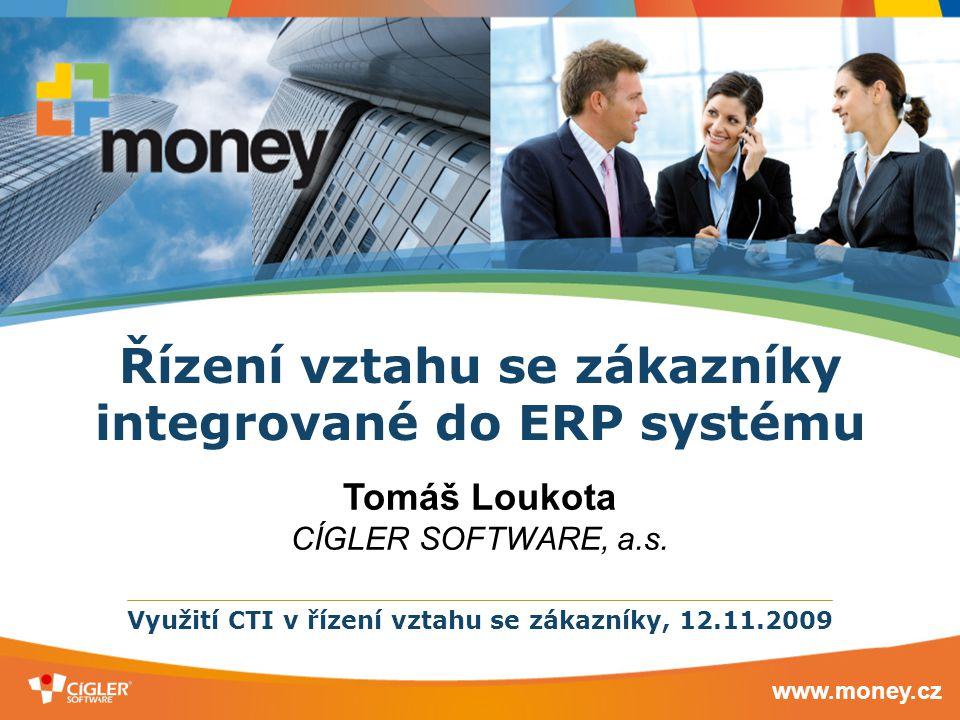 Řízení vztahu se zákazníky integrované do ERP systému Tomáš Loukota CÍGLER SOFTWARE, a.s. www.money.cz Využití CTI v řízení vztahu se zákazníky, 12.11