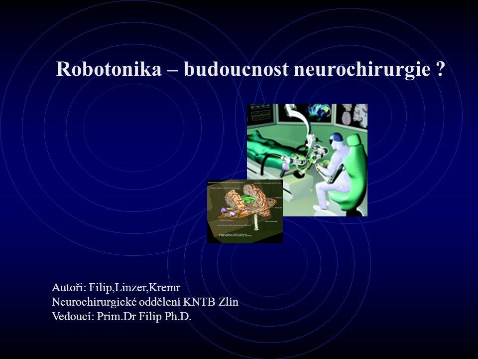 Robotonika – budoucnost neurochirurgie ? Autoři: Filip,Linzer,Kremr Neurochirurgické oddělení KNTB Zlín Vedoucí: Prim.Dr Filip Ph.D.