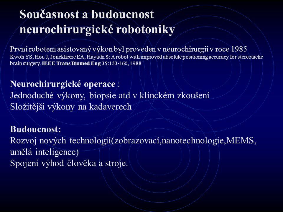 Současnost a budoucnost neurochirurgické robotoniky První robotem asistovaný výkon byl proveden v neurochirurgii v roce 1985 Kwoh YS, Hou J, Jonckheere EA, Hayathi S: A robot with improved absolute positioning accuracy for stereotactic brain surgery.