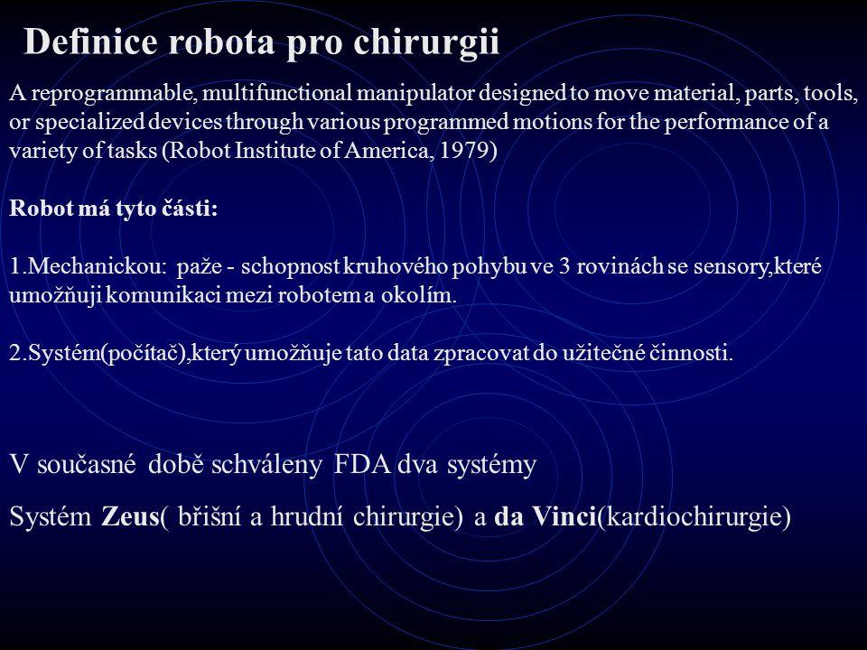 Rozdíly mezi operatéry člověk-robot Operatér neurochirurg Výhody Operatér robot Výhody Koordinace ruce –oči –vizuální kontrolaGeometrická přesnost Obratnost,šíkovnostNeúnavnost,libovolná opakovatelnost Schopnost se přizpůsobit nové situaciOkamžitá možnost rozšířit o typ výkonu Schopnost zkvalitnit výkon(studium,výcvik,zkušenosti) Schopnost vstřebat a využívat množství informací Správné rozhodnutíKontrola pomocí různých sensorů(tlak,chemie atd.) Nevýhody Obratnost limitovaná zevními podmínkami(únava,zkušenosti atd.) Nevýhody Obratnost limitovaná neschopností vizuální kontroly Náklonost k únavě a třesuNeschopnost rozhodnutí Menší počet kvantitativních informacíPouze jednoduché úkony Náklonnost k chybě a porušení sterilityEkonomicky náročné vybavení –zlepší robotonika významně výsledky například u glioblastomů ??