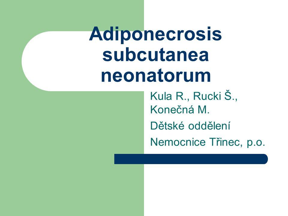 Adiponecrosis subcutanea neonatorum Kula R., Rucki Š., Konečná M. Dětské oddělení Nemocnice Třinec, p.o.
