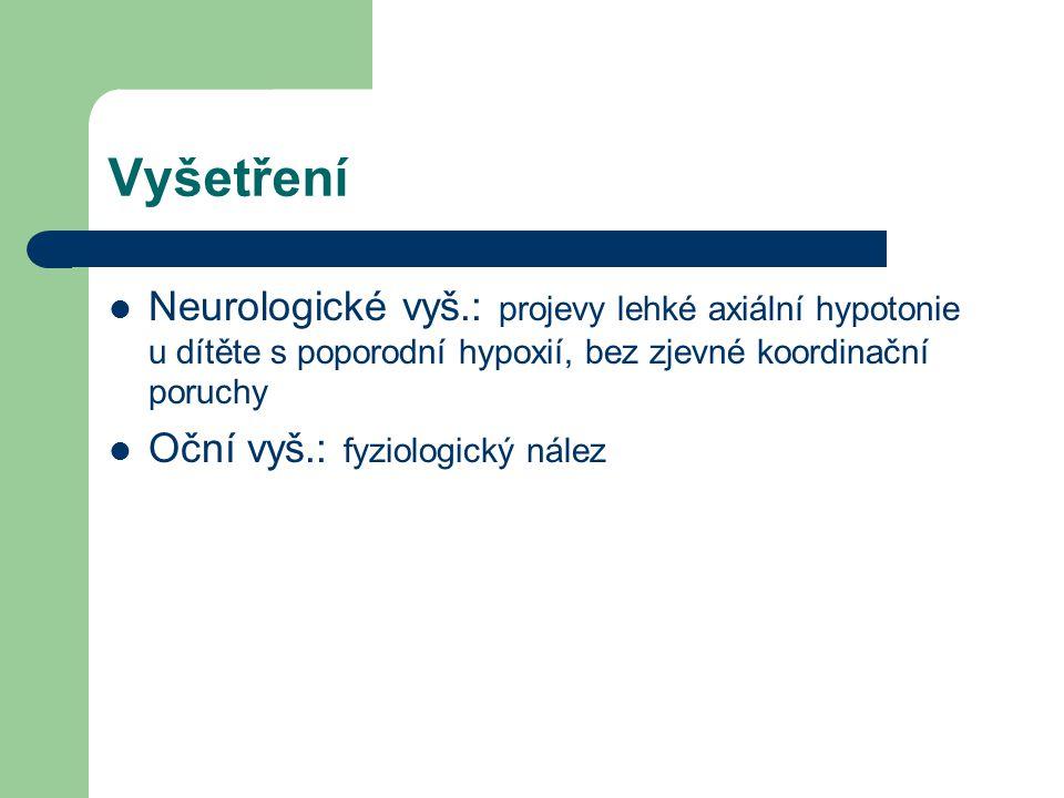 Vyšetření Neurologické vyš.: projevy lehké axiální hypotonie u dítěte s poporodní hypoxií, bez zjevné koordinační poruchy Oční vyš.: fyziologický nále
