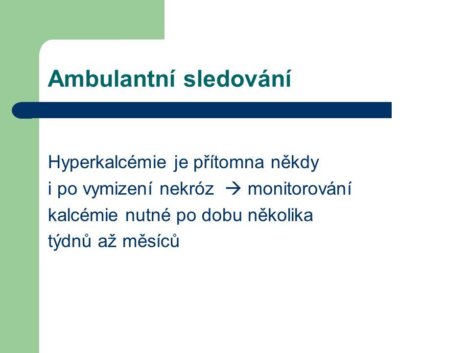 Ambulantní sledování Hyperkalcémie je přítomna někdy i po vymizení nekróz  monitorování kalcémie nutné po dobu několika týdnů až měsíců
