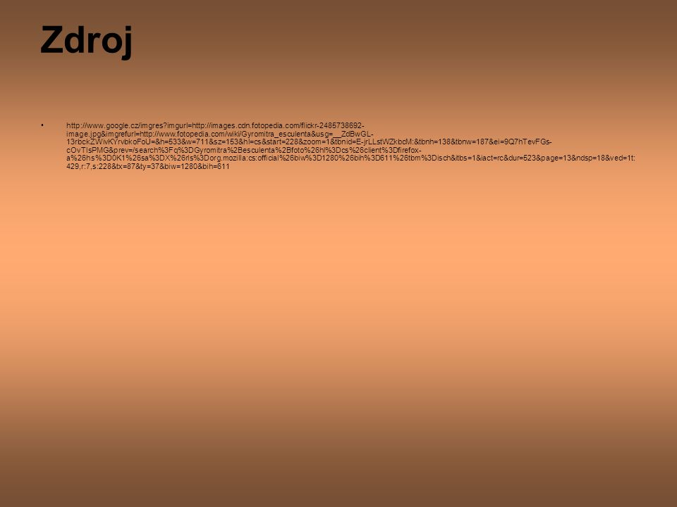 Zdroj http://www.google.cz/imgres?imgurl=http://images.cdn.fotopedia.com/flickr-2485738692- image.jpg&imgrefurl=http://www.fotopedia.com/wiki/Gyromitra_esculenta&usg=__ZdBwGL- 13rbckZWivKYrvbkoFoU=&h=533&w=711&sz=153&hl=cs&start=228&zoom=1&tbnid=E-jrLLstWZkbcM:&tbnh=138&tbnw=187&ei=9Q7hTevFGs- cOvTlsPMG&prev=/search%3Fq%3DGyromitra%2Besculenta%2Bfoto%26hl%3Dcs%26client%3Dfirefox- a%26hs%3D0K1%26sa%3DX%26rls%3Dorg.mozilla:cs:official%26biw%3D1280%26bih%3D611%26tbm%3Disch&itbs=1&iact=rc&dur=523&page=13&ndsp=18&ved=1t: 429,r:7,s:228&tx=87&ty=37&biw=1280&bih=611
