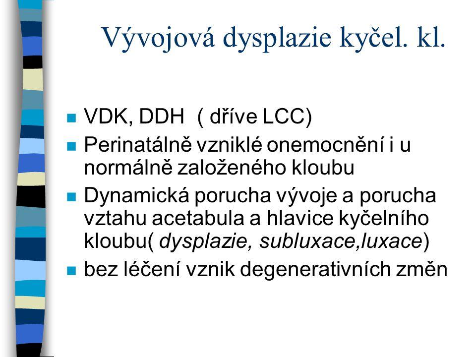 Vývojová dysplazie kyčel. kl. n VDK, DDH ( dříve LCC) n Perinatálně vzniklé onemocnění i u normálně založeného kloubu n Dynamická porucha vývoje a por