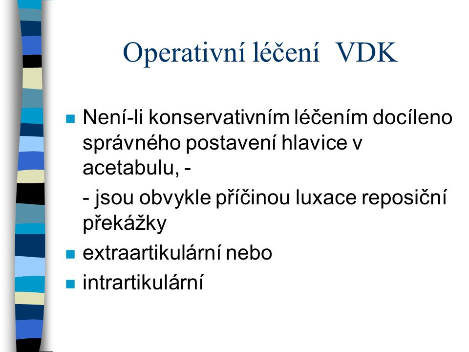 Operativní léčení VDK n Není-li konservativním léčením docíleno správného postavení hlavice v acetabulu, - - jsou obvykle příčinou luxace reposiční př