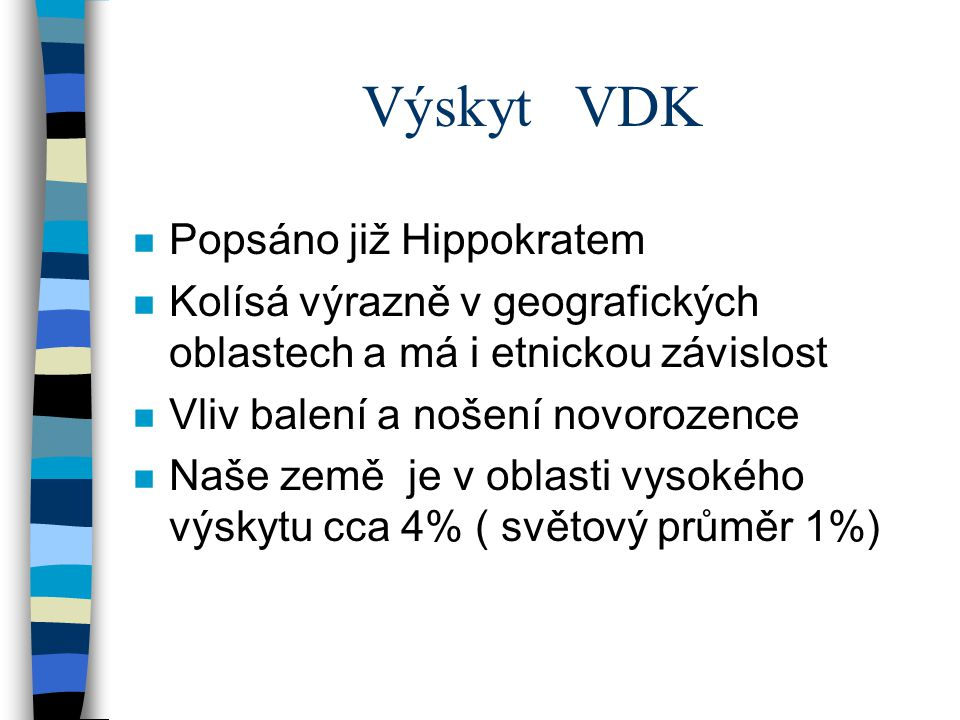 Výskyt VDK n Větší výskyt u dívek, prvorozené děti n Přenášené děti, děti s vyšší porodní váhou, (oligohydramnion) n Děti uložené in utero v obrácené poloze tj.