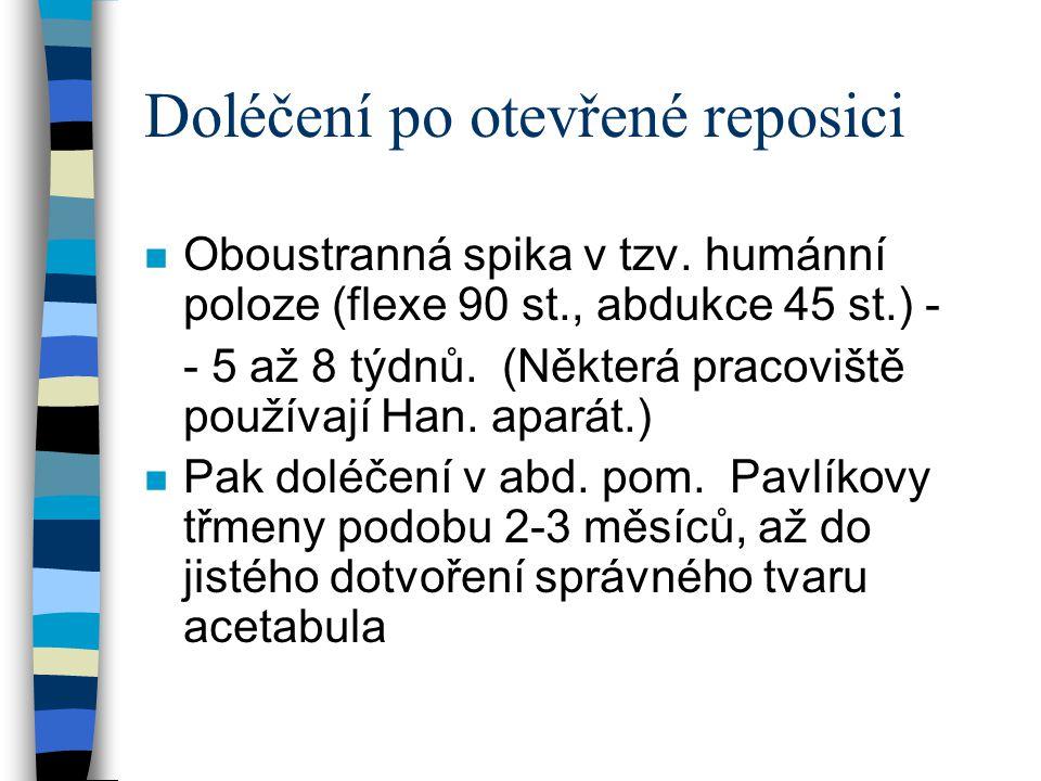 Doléčení po otevřené reposici n Oboustranná spika v tzv. humánní poloze (flexe 90 st., abdukce 45 st.) - - 5 až 8 týdnů. (Některá pracoviště používají