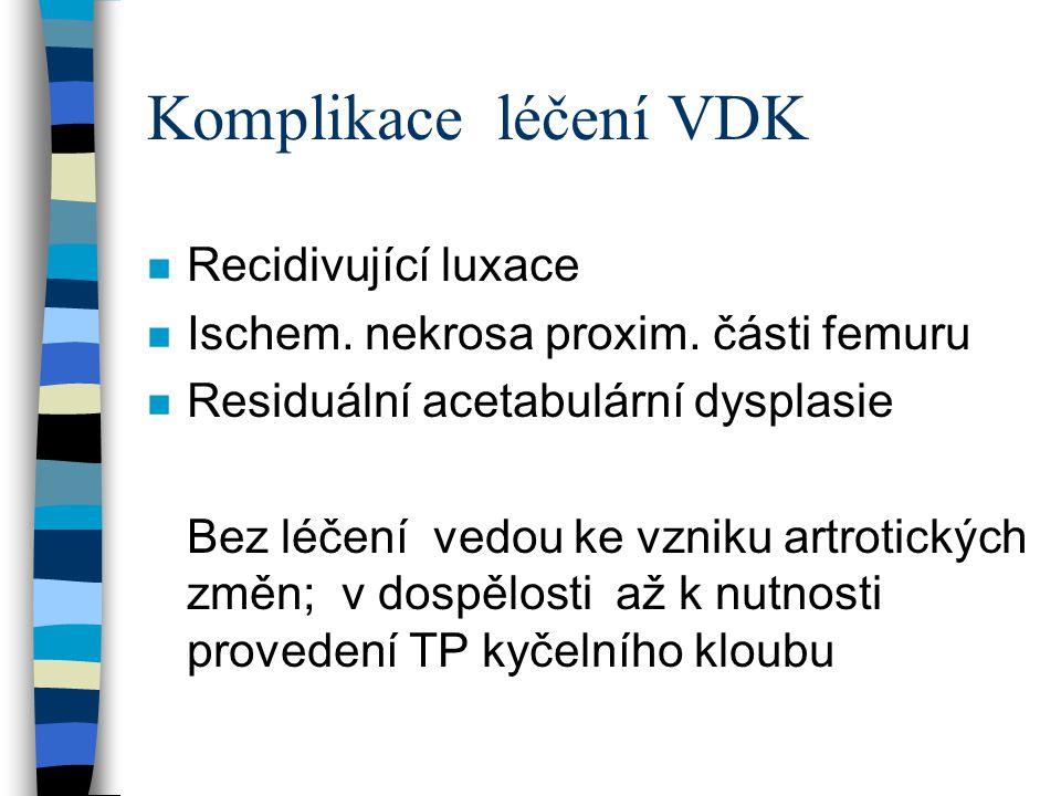 Komplikace léčení VDK n Recidivující luxace n Ischem. nekrosa proxim. části femuru n Residuální acetabulární dysplasie Bez léčení vedou ke vzniku artr