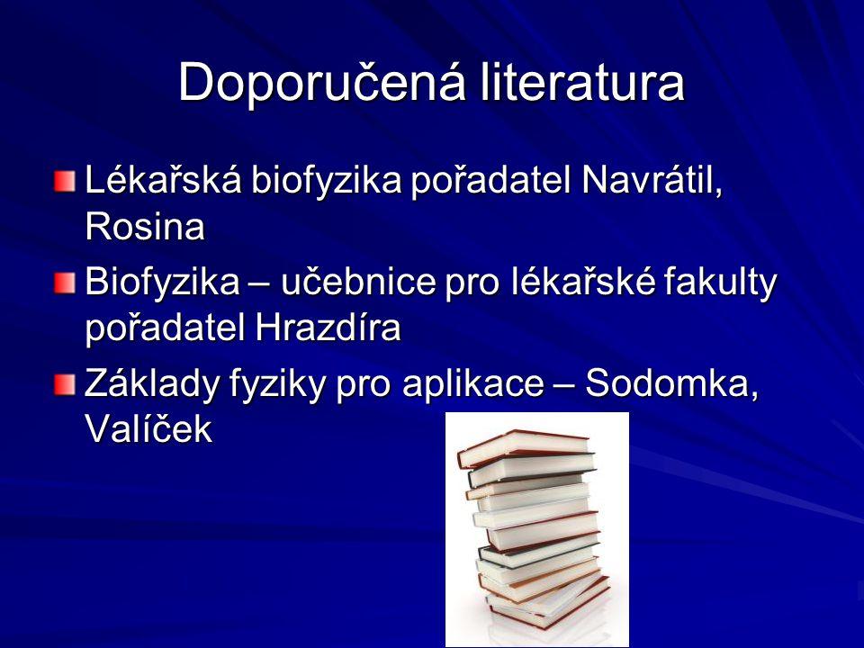 Doporučená literatura Lékařská biofyzika pořadatel Navrátil, Rosina Biofyzika – učebnice pro lékařské fakulty pořadatel Hrazdíra Základy fyziky pro ap