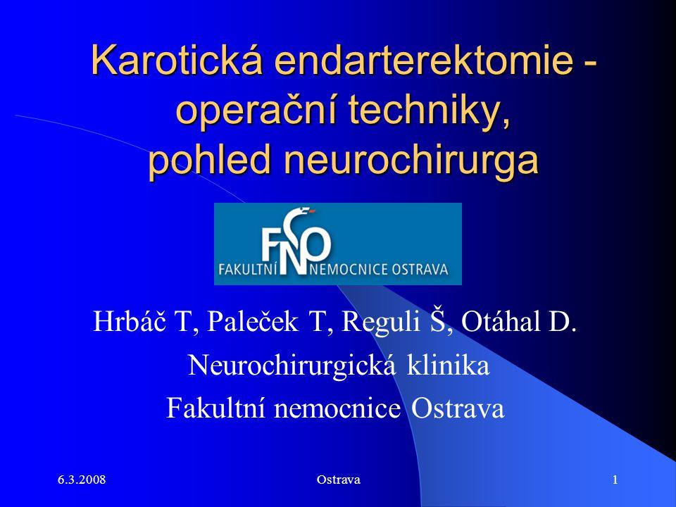 6.3.2008Ostrava1 Karotická endarterektomie - operační techniky, pohled neurochirurga Hrbáč T, Paleček T, Reguli Š, Otáhal D. Neurochirurgická klinika