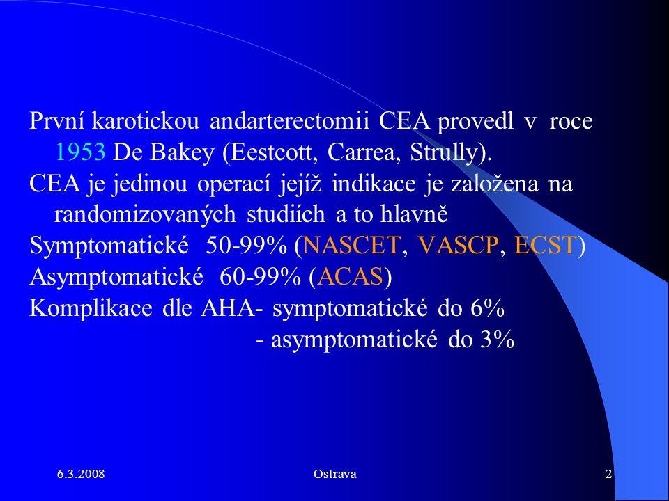 6.3.2008Ostrava3 Kontralaterální stenózy - NASCET není diferenciace rozhodující je % stenózy Kontralaterální okluze - NASCET 69% riziko iCMP konzervativní větve proti 22% chirurgické v průběhu 2 let.(+/- STENT PTA) Restenózy - indikace dle NASCET, metoda volby STENT PTA Tandemové stenózy - karotická bifurkace + sifon/intrakraniální část/ACM.