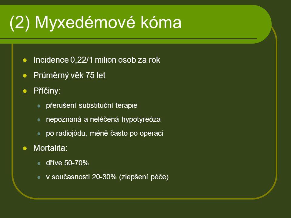 (2) Myxedémové kóma Incidence 0,22/1 milion osob za rok Průměrný věk 75 let Příčiny: přerušení substituční terapie nepoznaná a neléčená hypotyreóza po