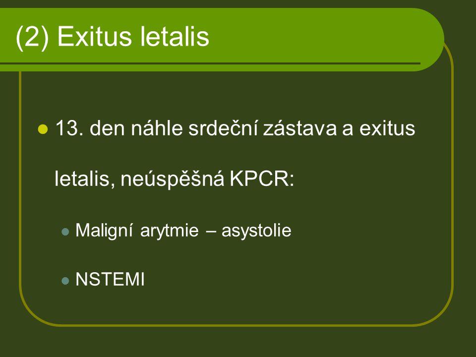 (2) Exitus letalis 13. den náhle srdeční zástava a exitus letalis, neúspěšná KPCR: Maligní arytmie – asystolie NSTEMI