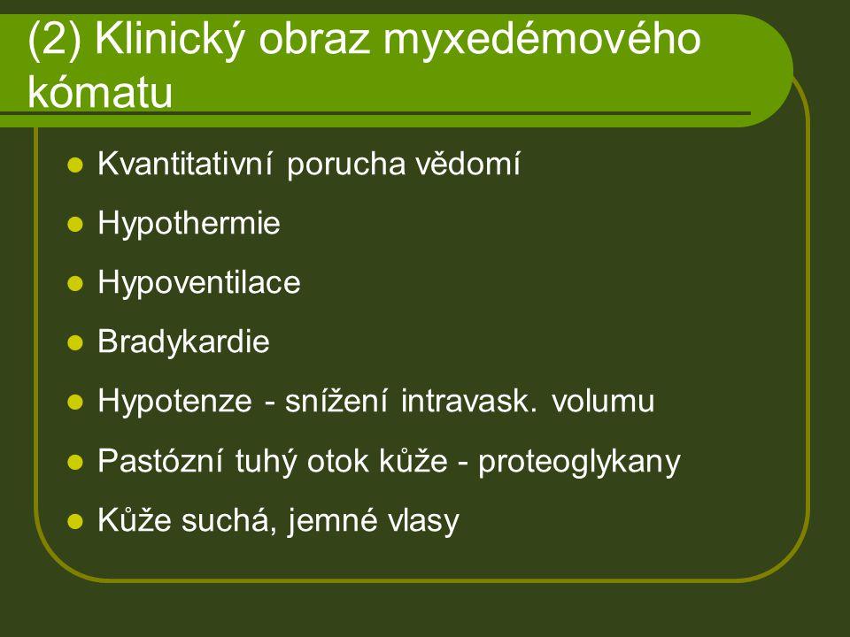 (2) Klinický obraz myxedémového kómatu Kvantitativní porucha vědomí Hypothermie Hypoventilace Bradykardie Hypotenze - snížení intravask. volumu Pastóz