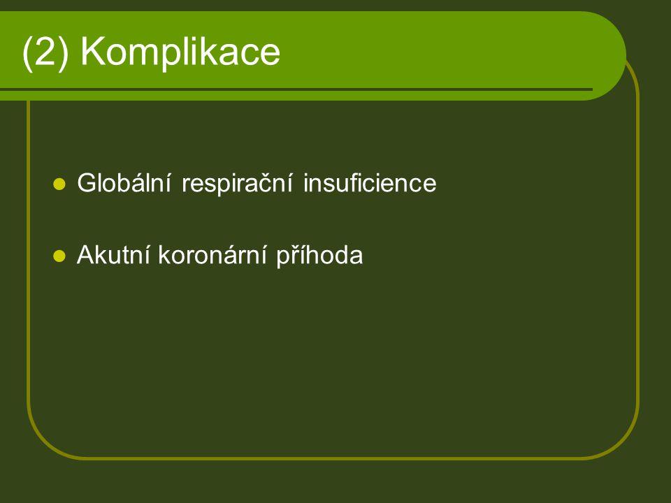 (2) Komplikace Globální respirační insuficience Akutní koronární příhoda